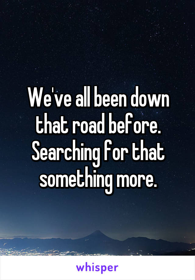 We've all been down that road before. Searching for that something more.
