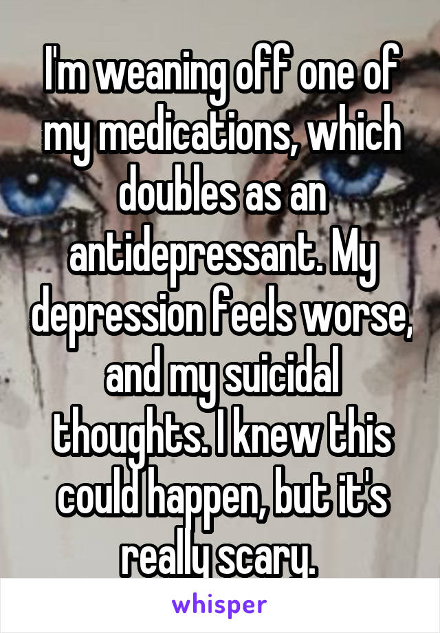 I'm weaning off one of my medications, which doubles as an antidepressant. My depression feels worse, and my suicidal thoughts. I knew this could happen, but it's really scary.