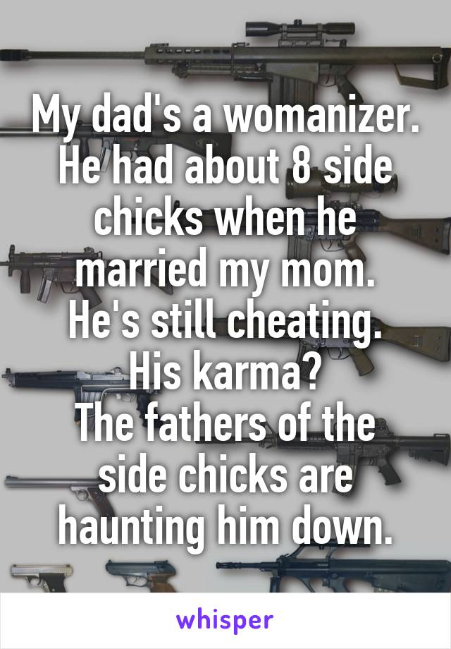 My dad's a womanizer. He had about 8 side chicks when he married my mom. He's still cheating. His karma? The fathers of the side chicks are haunting him down.