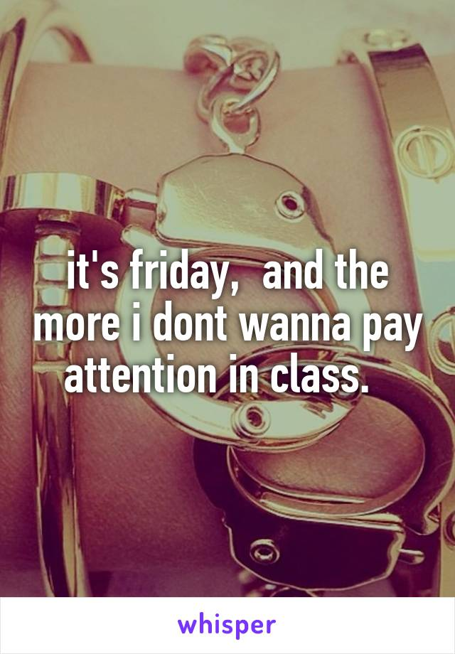 it's friday,  and the more i dont wanna pay attention in class.
