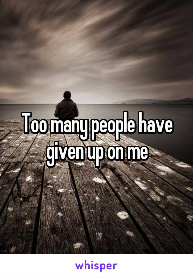 Too many people have given up on me