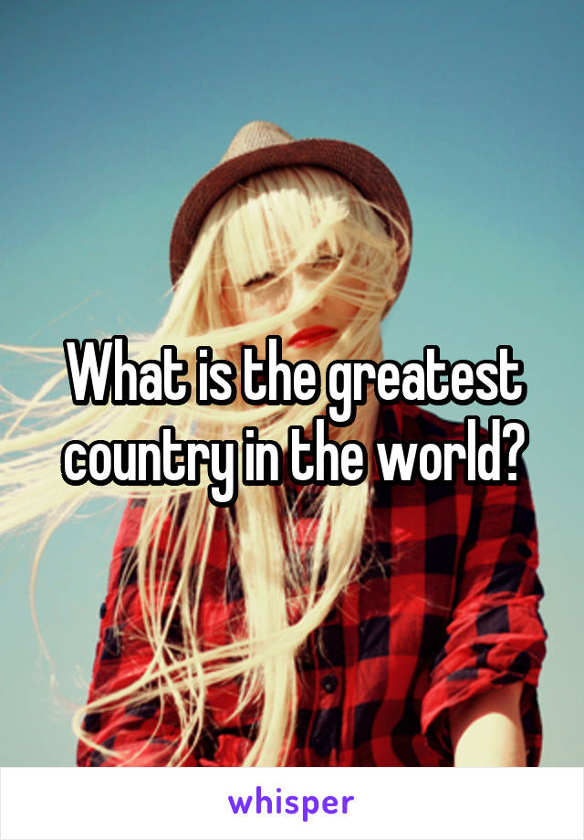 What is the greatest country in the world?