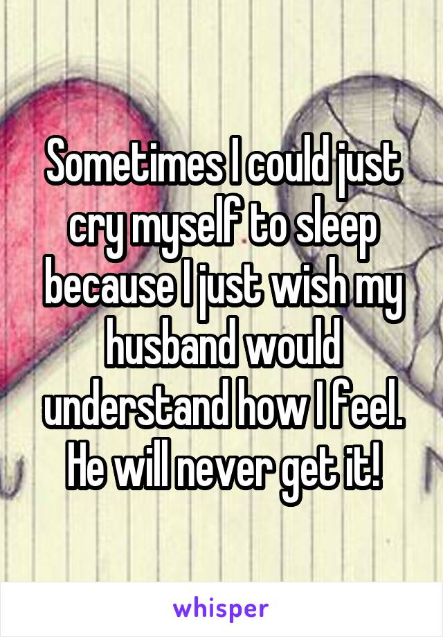 Sometimes I could just cry myself to sleep because I just wish my husband would understand how I feel. He will never get it!