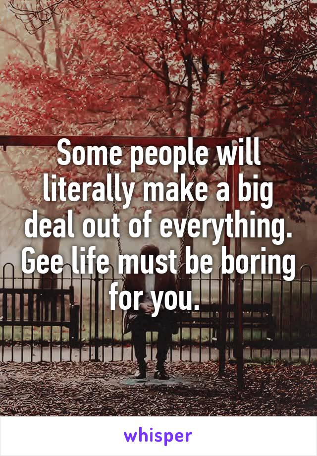 Some people will literally make a big deal out of everything. Gee life must be boring for you.
