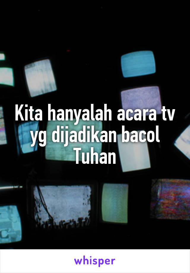 Kita hanyalah acara tv yg dijadikan bacol Tuhan
