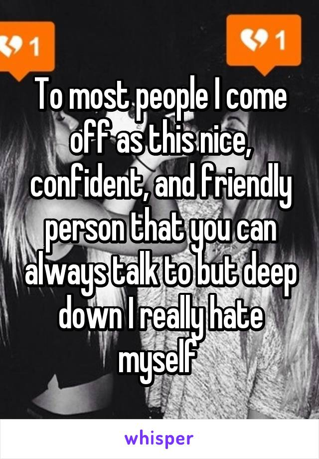 To most people I come off as this nice, confident, and friendly person that you can always talk to but deep down I really hate myself