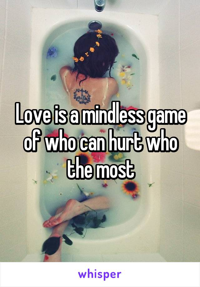 Love is a mindless game of who can hurt who the most