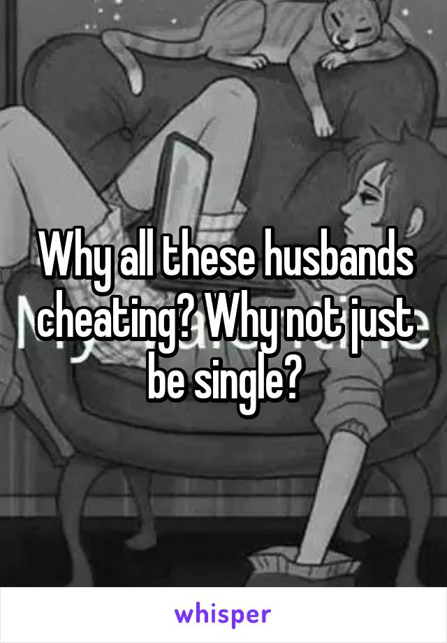 Why all these husbands cheating? Why not just be single?