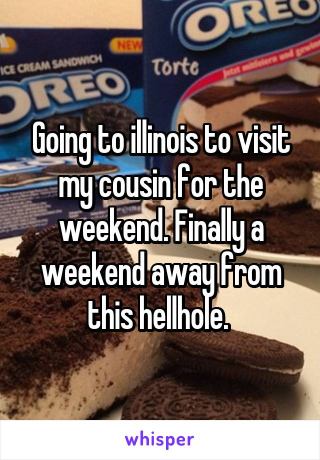 Going to illinois to visit my cousin for the weekend. Finally a weekend away from this hellhole.