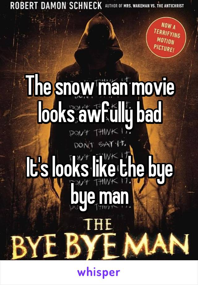 The snow man movie looks awfully bad  It's looks like the bye bye man