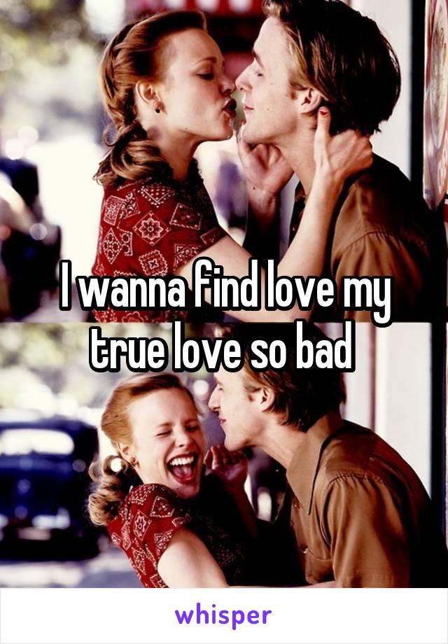 I wanna find love my true love so bad