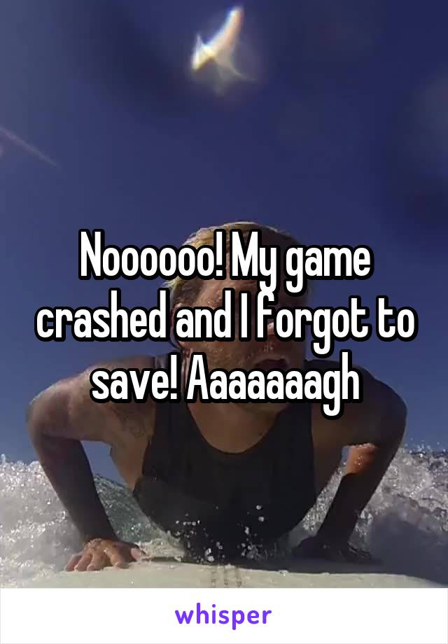 Noooooo! My game crashed and I forgot to save! Aaaaaaagh