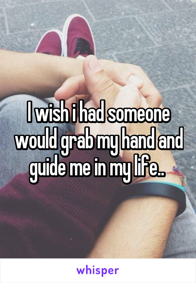 I wish i had someone would grab my hand and guide me in my life..