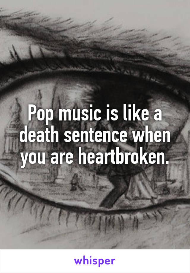 Pop music is like a death sentence when you are heartbroken.