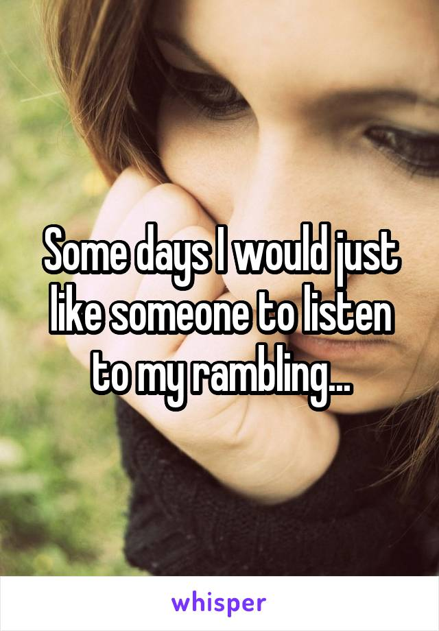 Some days I would just like someone to listen to my rambling...