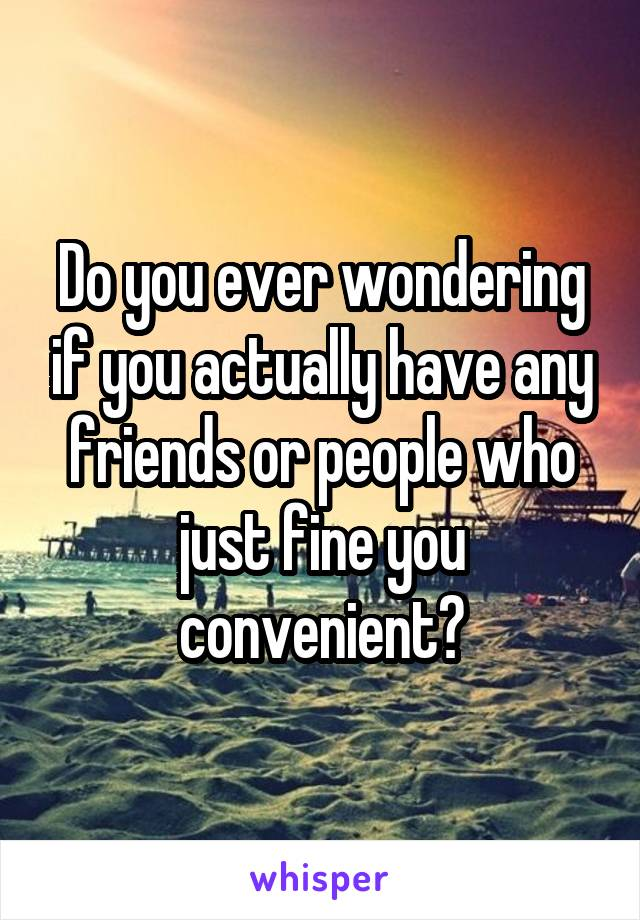 Do you ever wondering if you actually have any friends or people who just fine you convenient?