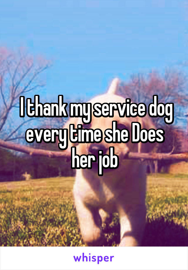 I thank my service dog every time she Does her job