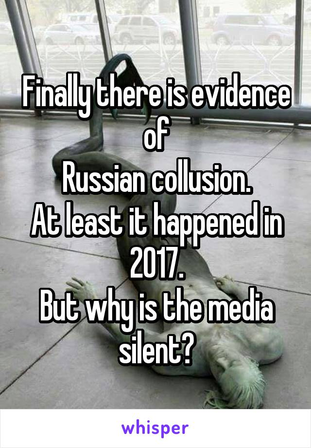 Finally there is evidence of Russian collusion. At least it happened in 2017. But why is the media silent?