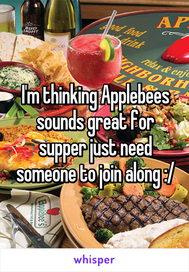 I'm thinking Applebees sounds great for supper just need someone to join along :/