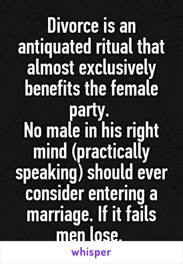 Divorce is an antiquated ritual that almost exclusively benefits the female party.  No male in his right mind (practically speaking) should ever consider entering a marriage. If it fails men lose.