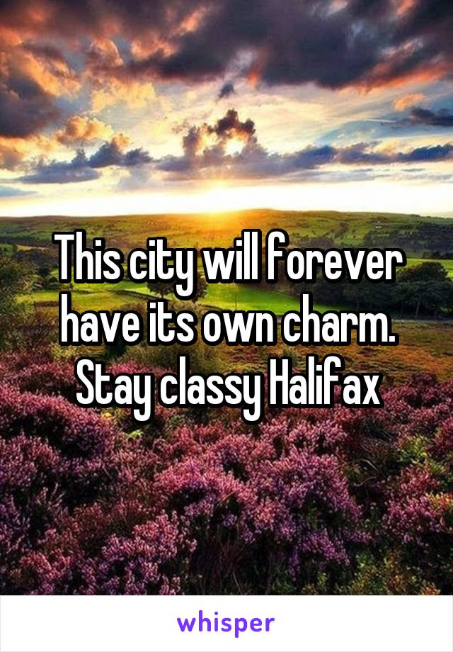 This city will forever have its own charm. Stay classy Halifax