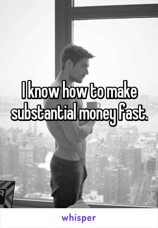I know how to make substantial money fast.