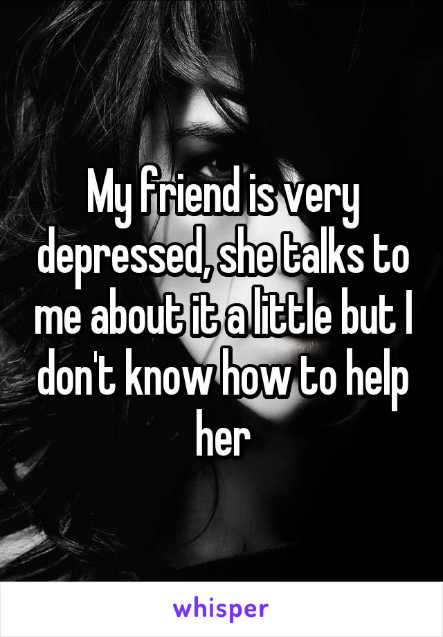 My friend is very depressed, she talks to me about it a little but I don't know how to help her