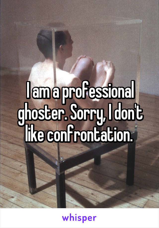 I am a professional ghoster. Sorry, I don't like confrontation.