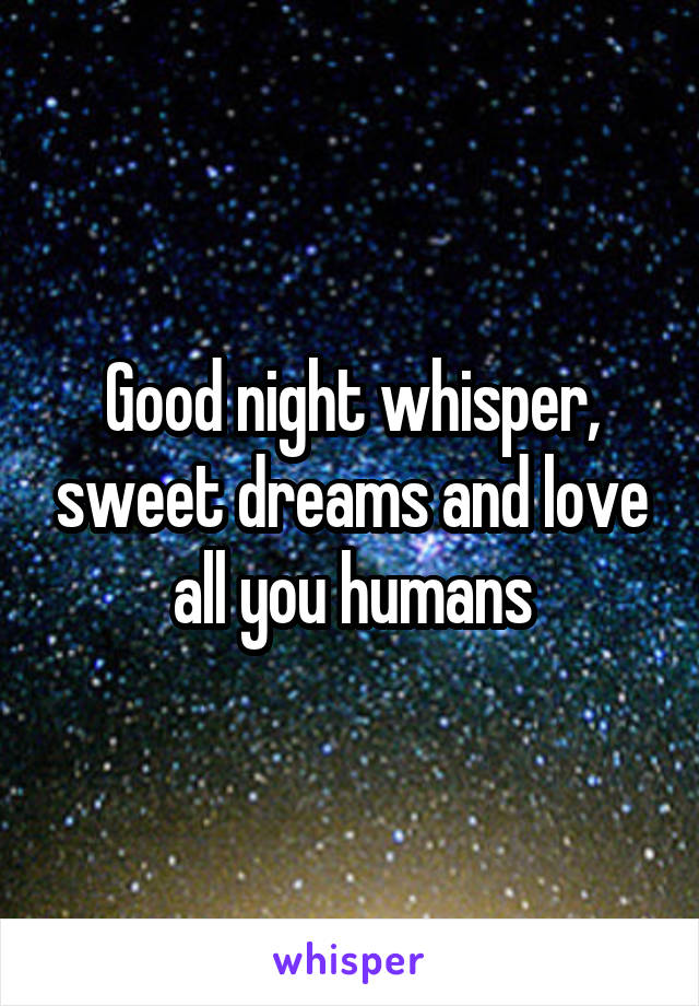 Good night whisper, sweet dreams and love all you humans