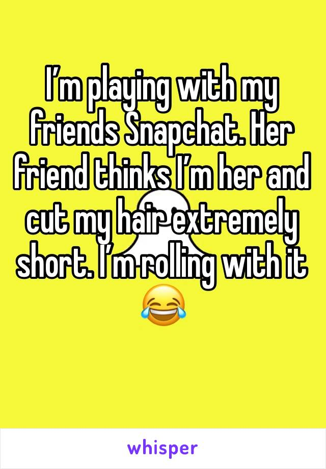 I'm playing with my friends Snapchat. Her friend thinks I'm her and cut my hair extremely short. I'm rolling with it 😂
