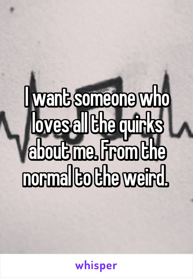 I want someone who loves all the quirks about me. From the normal to the weird.