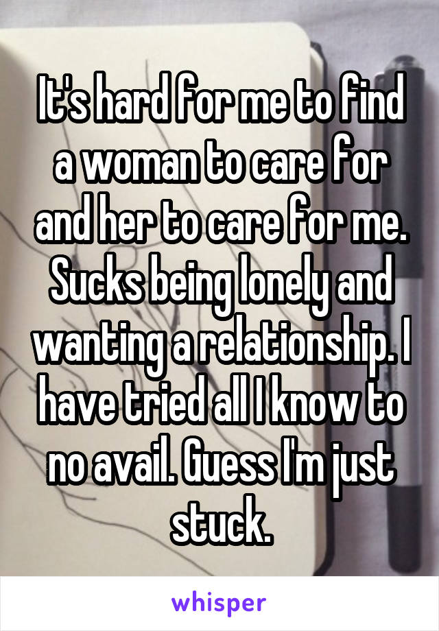It's hard for me to find a woman to care for and her to care for me. Sucks being lonely and wanting a relationship. I have tried all I know to no avail. Guess I'm just stuck.