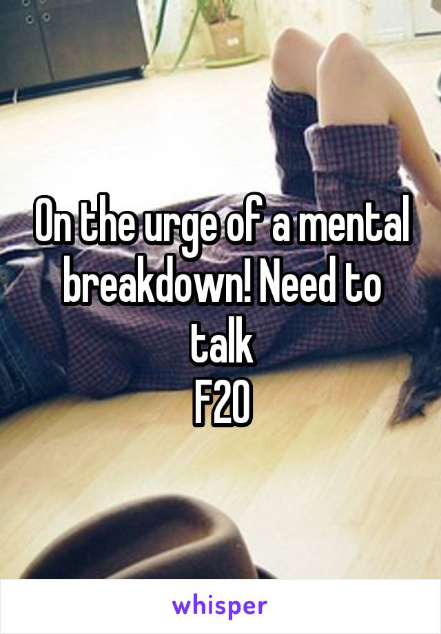 On the urge of a mental breakdown! Need to talk F20