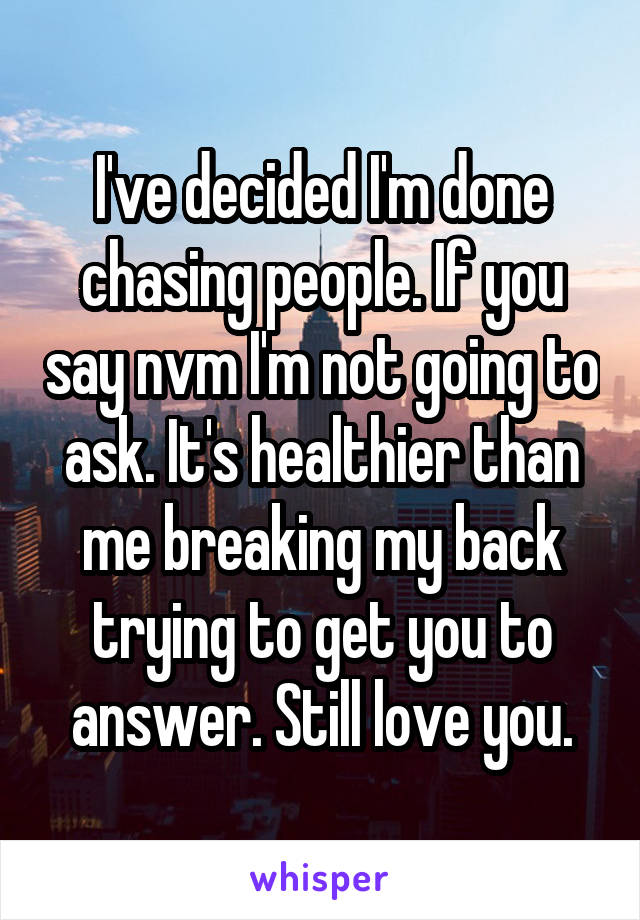 I've decided I'm done chasing people. If you say nvm I'm not going to ask. It's healthier than me breaking my back trying to get you to answer. Still love you.
