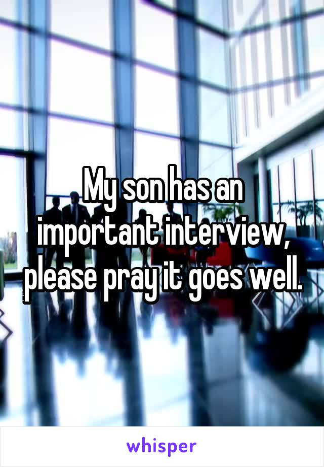 My son has an important interview, please pray it goes well.