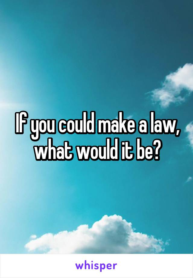 If you could make a law, what would it be?
