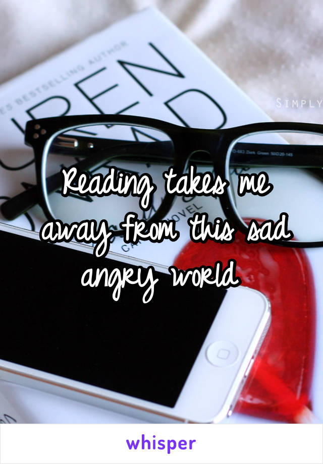 Reading takes me away from this sad angry world