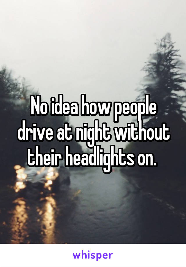 No idea how people drive at night without their headlights on.