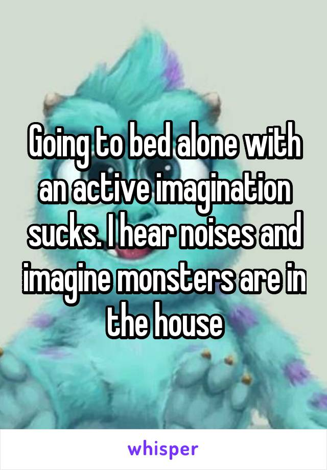 Going to bed alone with an active imagination sucks. I hear noises and imagine monsters are in the house