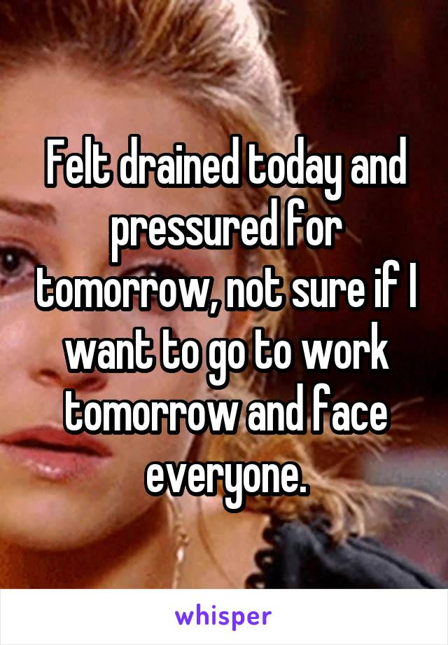 Felt drained today and pressured for tomorrow, not sure if I want to go to work tomorrow and face everyone.