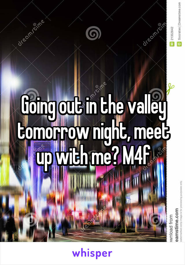 Going out in the valley tomorrow night, meet up with me? M4f
