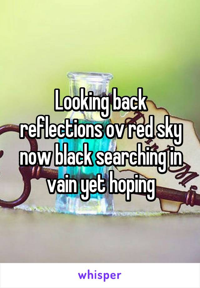 Looking back reflections ov red sky now black searching in vain yet hoping