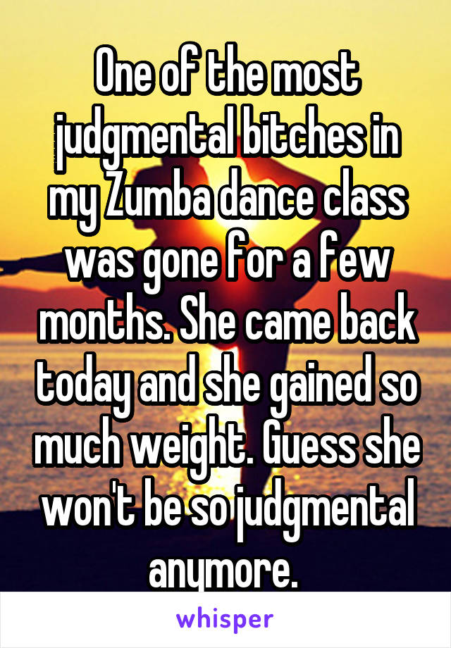 One of the most judgmental bitches in my Zumba dance class was gone for a few months. She came back today and she gained so much weight. Guess she won't be so judgmental anymore.