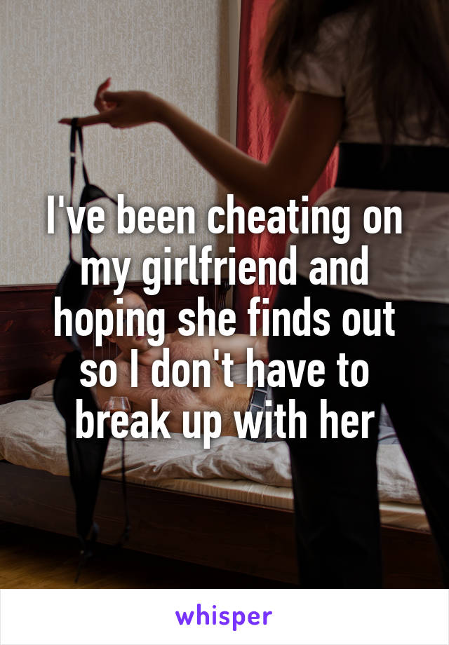 I've been cheating on my girlfriend and hoping she finds out so I don't have to break up with her