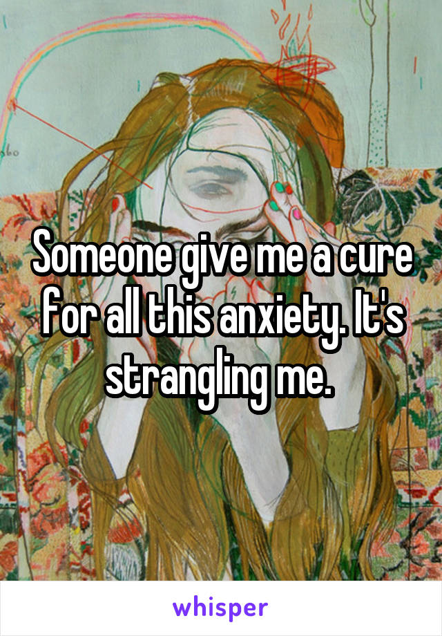 Someone give me a cure for all this anxiety. It's strangling me.