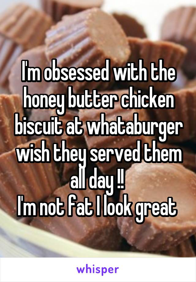 I'm obsessed with the honey butter chicken biscuit at whataburger wish they served them all day !!  I'm not fat I look great