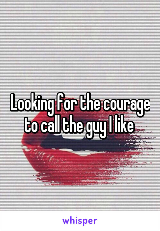 Looking for the courage to call the guy I like