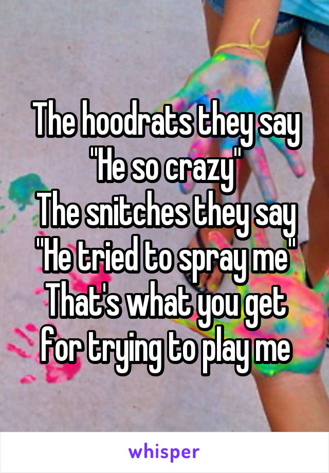 """The hoodrats they say """"He so crazy"""" The snitches they say """"He tried to spray me"""" That's what you get for trying to play me"""