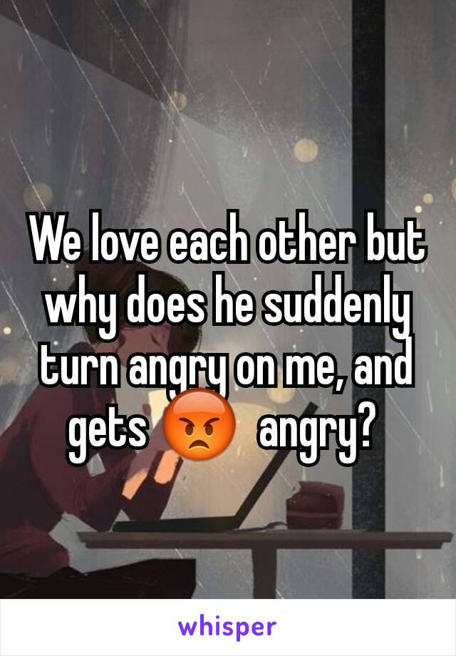 We love each other but why does he suddenly turn angry on me, and gets 😡  angry?