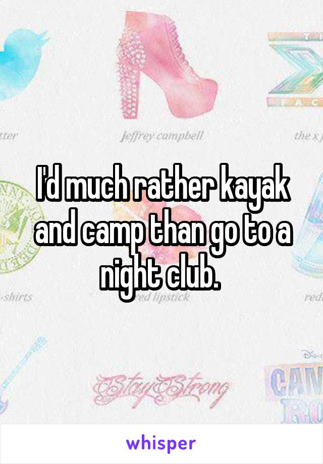 I'd much rather kayak and camp than go to a night club.